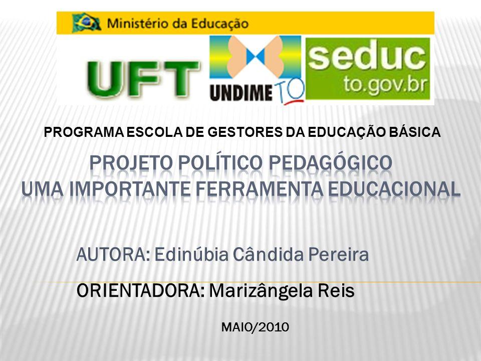 AUTORA: Edinúbia Cândida Pereira ORIENTADORA: Marizângela Reis PROGRAMA ESCOLA DE GESTORES DA EDUCAÇÃO BÁSICA MAIO/2010