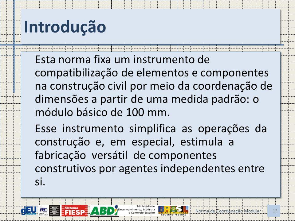 Introdução Esta norma fixa um instrumento de compatibilização de elementos e componentes na construção civil por meio da coordenação de dimensões a partir de uma medida padrão: o módulo básico de 100 mm.