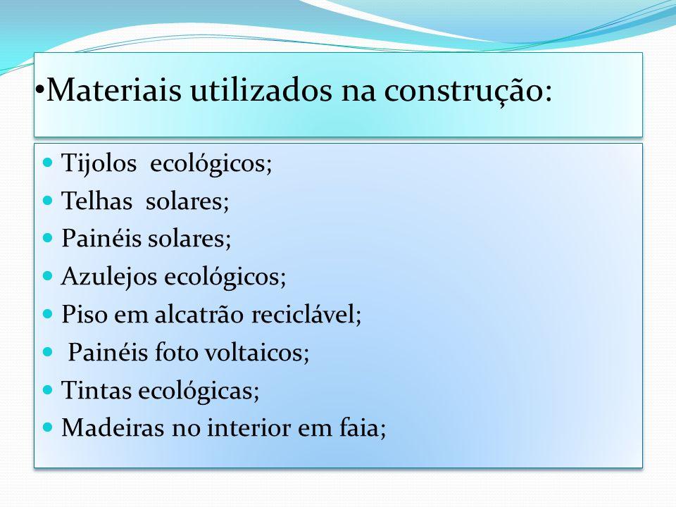 Materiais utilizados na construção: Tijolos ecológicos; Telhas solares; Painéis solares; Azulejos ecológicos; Piso em alcatrão reciclável; Painéis fot