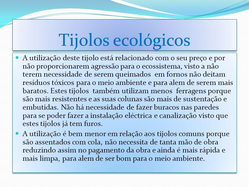 Tijolos ecológicos A utilização deste tijolo está relacionado com o seu preço e por não proporcionarem agressão para o ecossistema, visto a não terem
