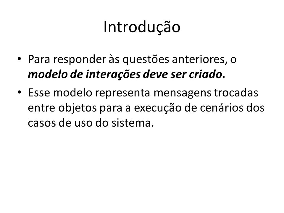 Objetivos da criação de modelos de interação Obter informações adicionais para completar e aprimorar outros modelos (principalmente o modelo de classes) – Quais os métodos de uma classe.