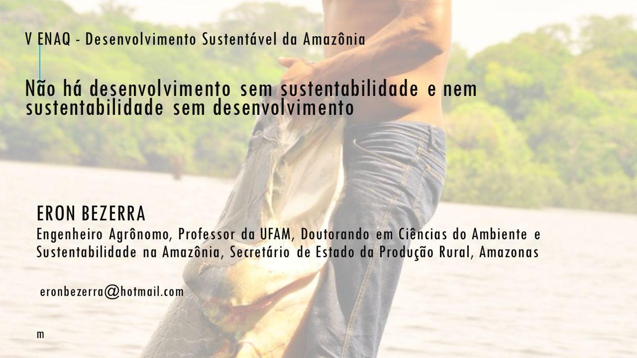ERON BEZERRA Engenheiro Agrônomo, Professor da UFAM, Doutorando em Ciências do Ambiente e Sustentabilidade na Amazônia, Secretário de Estado da Produç