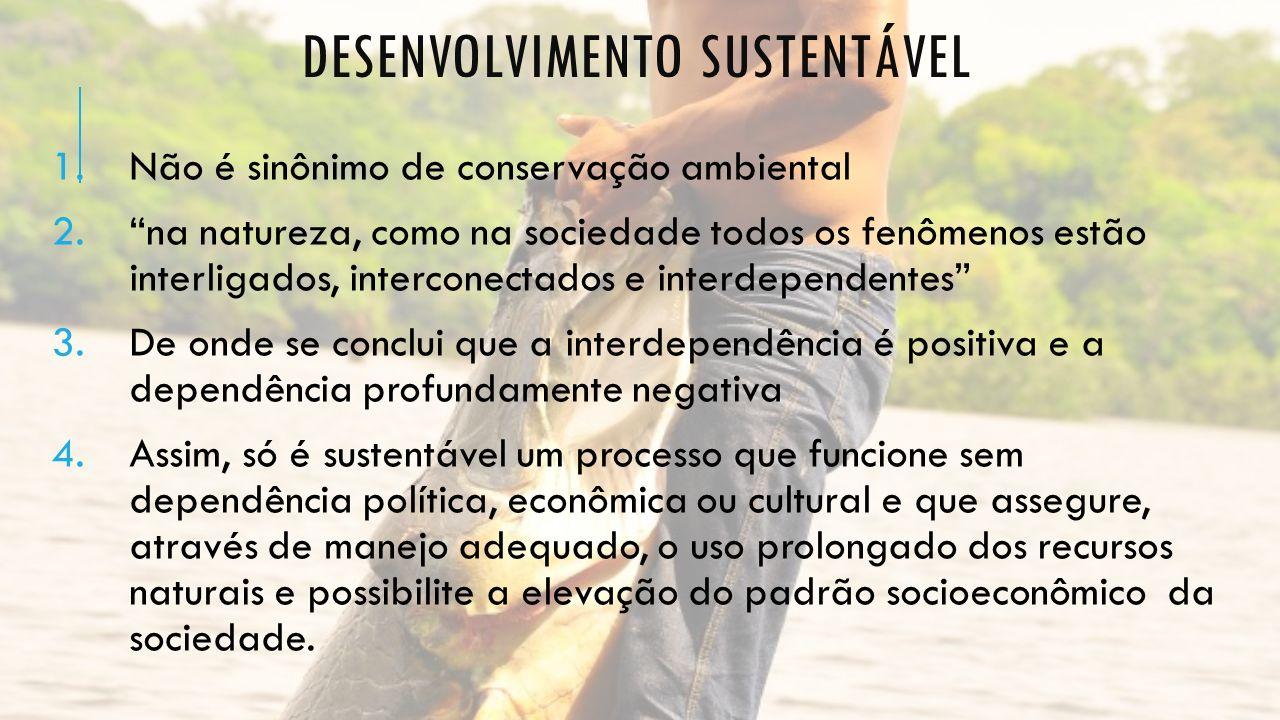 DESENVOLVIMENTO SUSTENTÁVEL 1.Não é sinônimo de conservação ambiental 2.na natureza, como na sociedade todos os fenômenos estão interligados, intercon