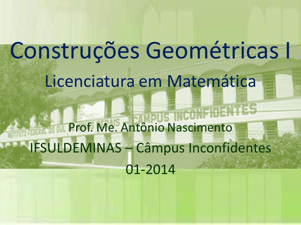 Construções Geométricas I Licenciatura em Matemática Prof. Me. Antônio Nascimento IFSULDEMINAS – Câmpus Inconfidentes 01-2014