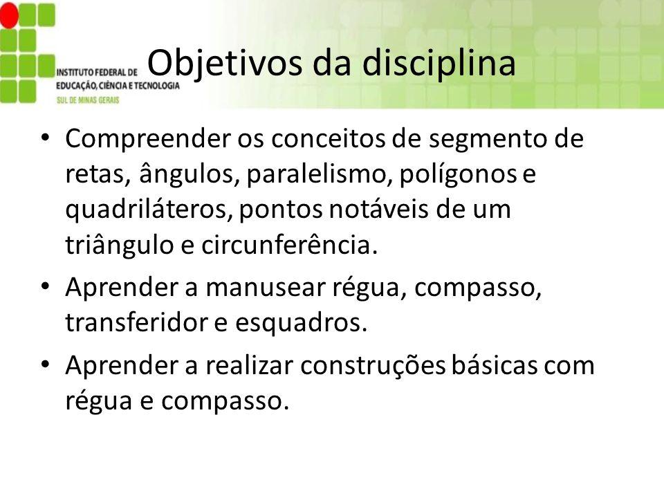 Objetivos da disciplina Compreender os conceitos de segmento de retas, ângulos, paralelismo, polígonos e quadriláteros, pontos notáveis de um triângul