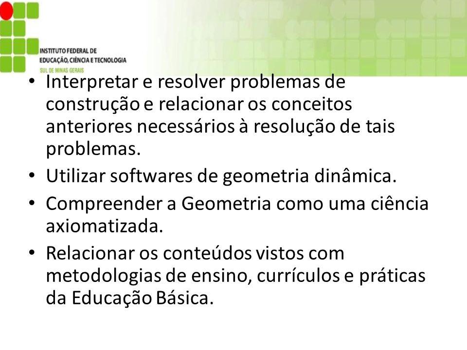 Interpretar e resolver problemas de construção e relacionar os conceitos anteriores necessários à resolução de tais problemas. Utilizar softwares de g