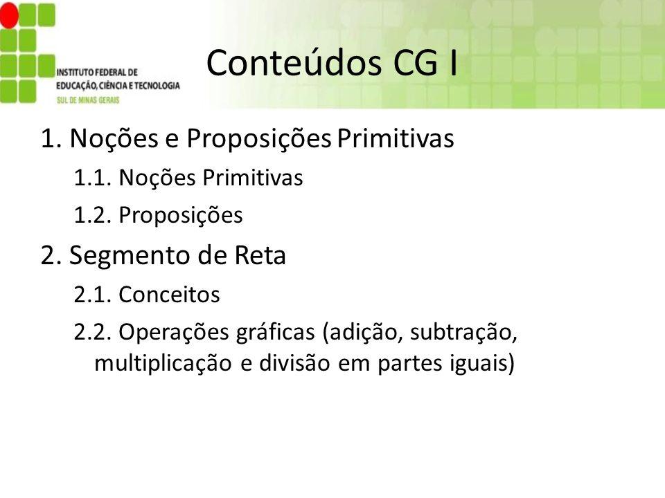 Conteúdos CG I 1. Noções e Proposições Primitivas 1.1. Noções Primitivas 1.2. Proposições 2. Segmento de Reta 2.1. Conceitos 2.2. Operações gráficas (