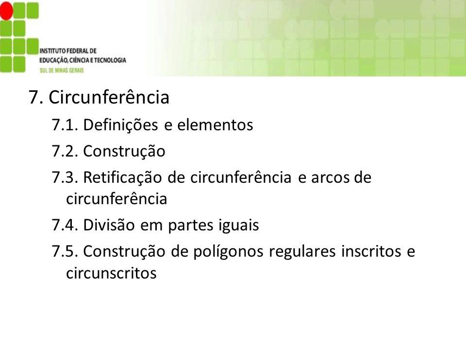 7. Circunferência 7.1. Definições e elementos 7.2. Construção 7.3. Retificação de circunferência e arcos de circunferência 7.4. Divisão em partes igua