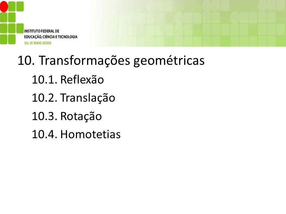 10. Transformações geométricas 10.1. Reflexão 10.2. Translação 10.3. Rotação 10.4. Homotetias