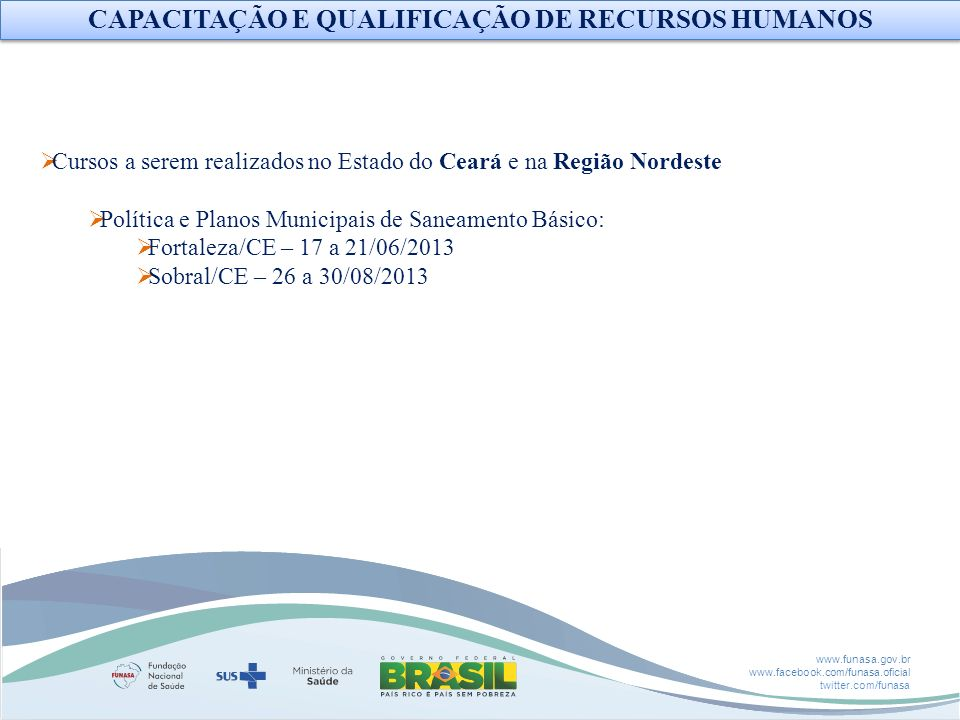 www.funasa.gov.br www.facebook.com/funasa.oficial twitter.com/funasa Cursos a serem realizados no Estado do Ceará e na Região Nordeste Política e Plan