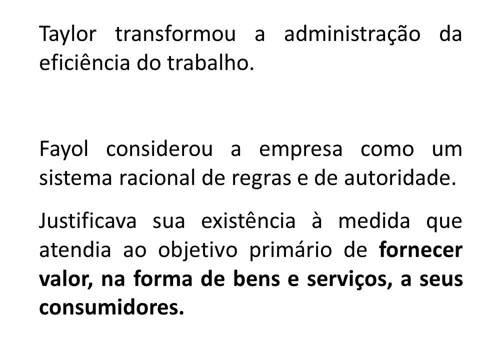 Taylor transformou a administração da eficiência do trabalho. Fayol considerou a empresa como um sistema racional de regras e de autoridade. Justifica