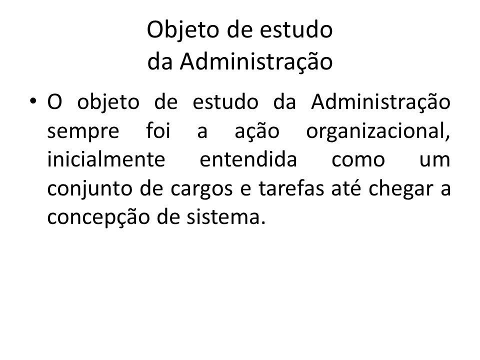 Objeto de estudo da Administração O objeto de estudo da Administração sempre foi a ação organizacional, inicialmente entendida como um conjunto de car