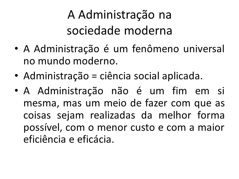 A Administração na sociedade moderna A Administração é um fenômeno universal no mundo moderno. Administração = ciência social aplicada. A Administraçã