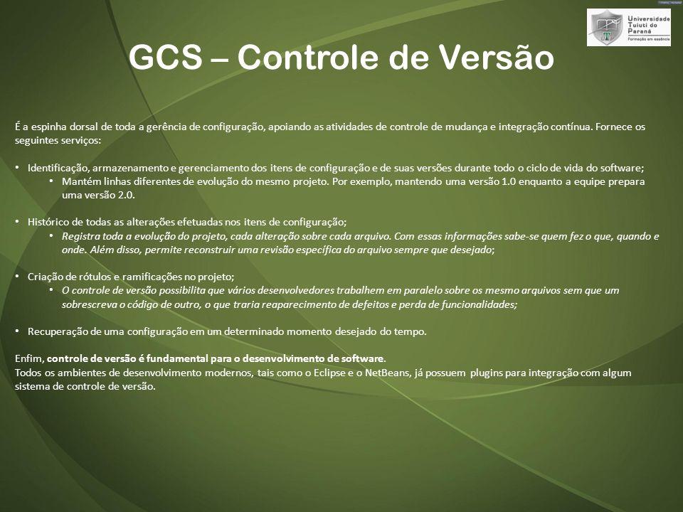 GCS – Controle de Versão É a espinha dorsal de toda a gerência de configuração, apoiando as atividades de controle de mudança e integração contínua.