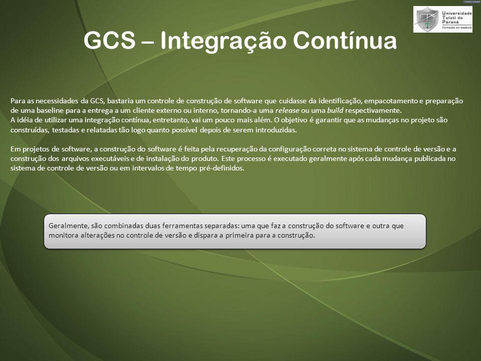 GCS – Integração Contínua Para as necessidades da GCS, bastaria um controle de construção de software que cuidasse da identificação, empacotamento e preparação de uma baseline para a entrega a um cliente externo ou interno, tornando-a uma release ou uma build respectivamente.