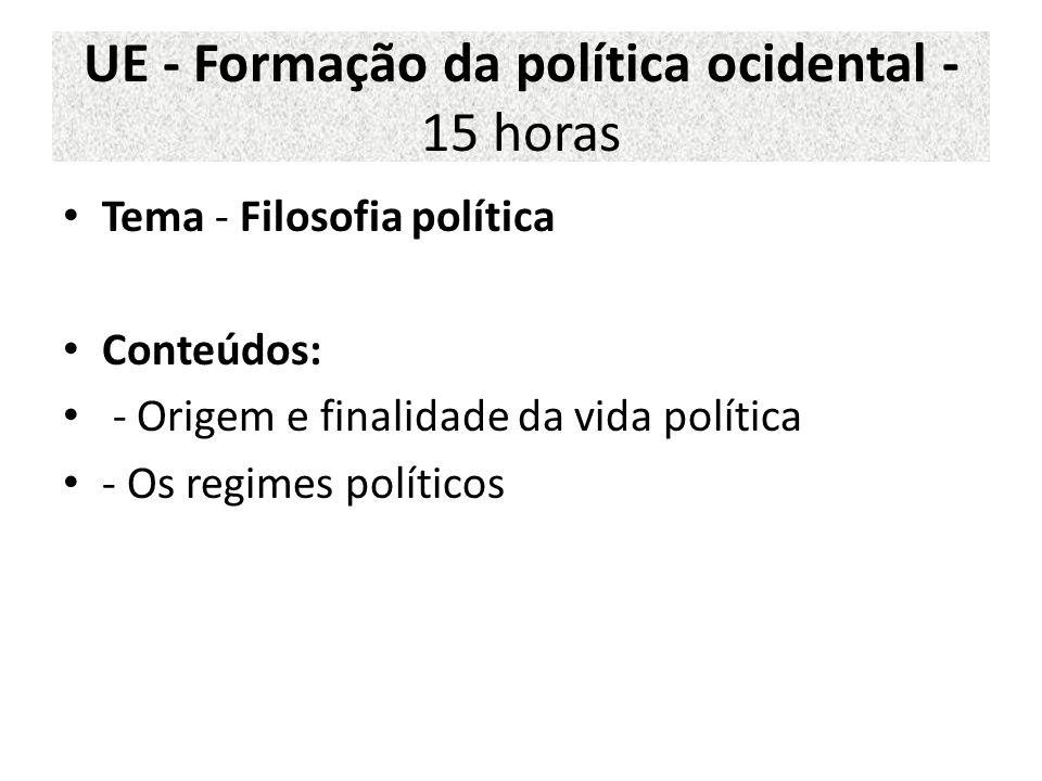 UE - Formação da política ocidental - 15 horas Tema - Filosofia política Conteúdos: - Origem e finalidade da vida política - Os regimes políticos