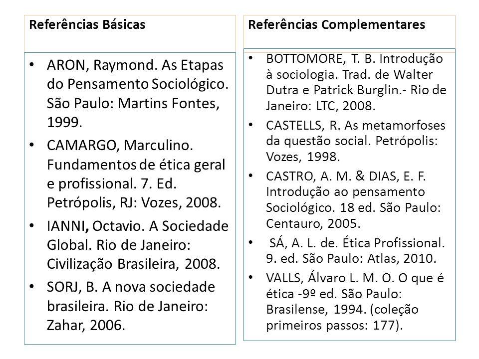 Referências Básicas ARON, Raymond. As Etapas do Pensamento Sociológico. São Paulo: Martins Fontes, 1999. CAMARGO, Marculino. Fundamentos de ética gera