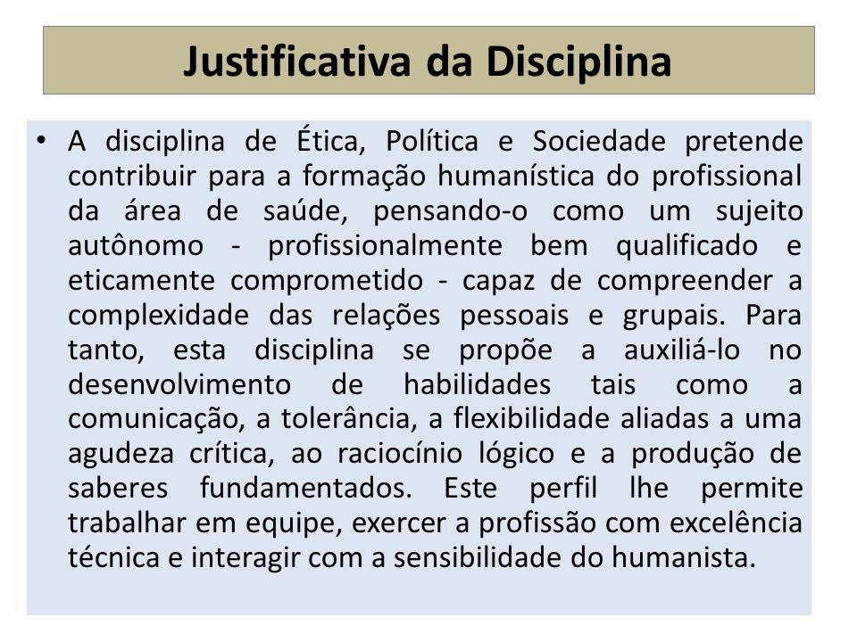 Justificativa da Disciplina A disciplina de Ética, Política e Sociedade pretende contribuir para a formação humanística do profissional da área de saú
