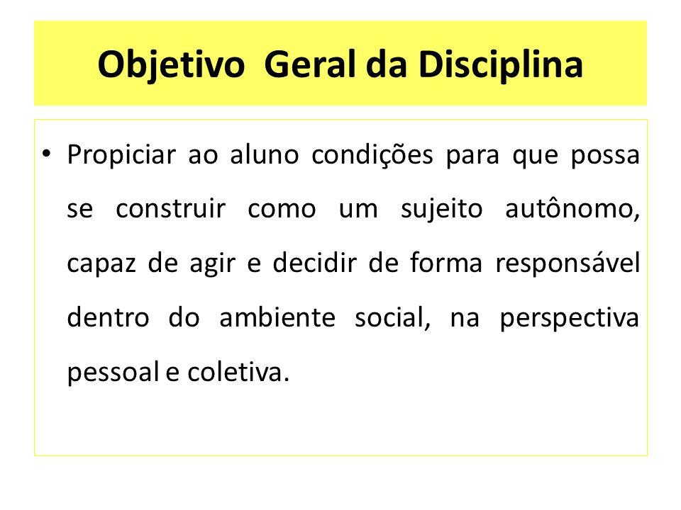 Objetivo Geral da Disciplina Propiciar ao aluno condições para que possa se construir como um sujeito autônomo, capaz de agir e decidir de forma respo