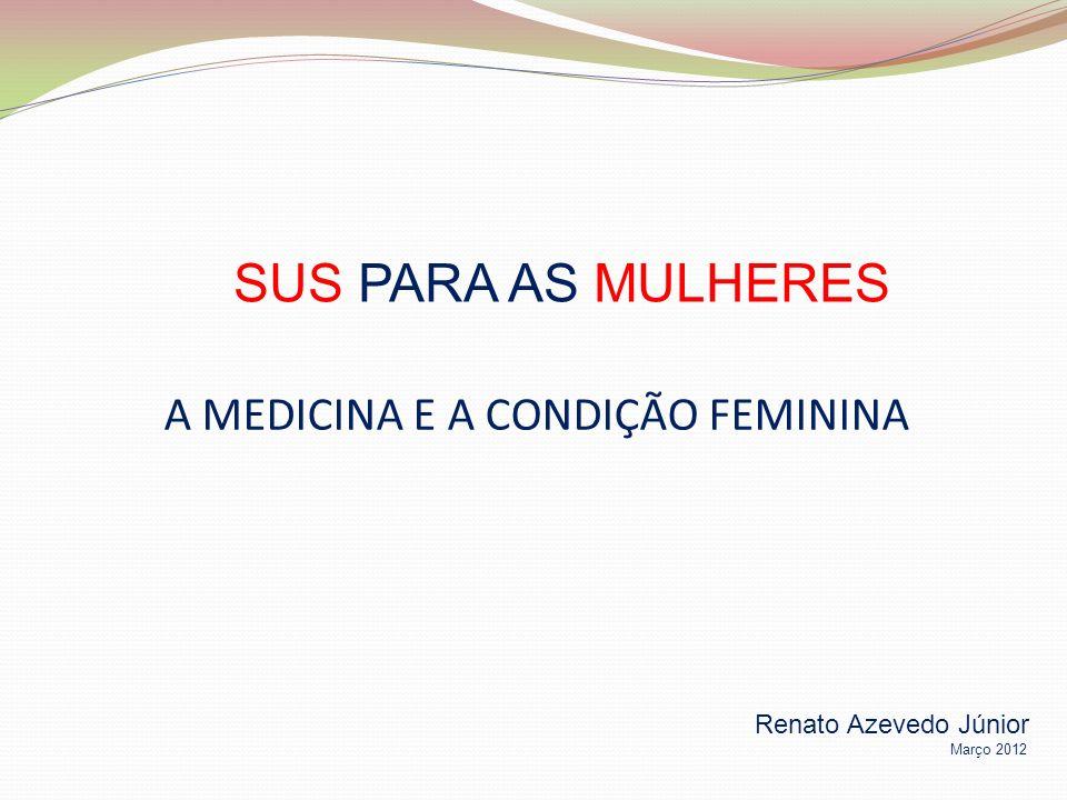 A MEDICINA E A CONDIÇÃO FEMININA SUS PARA AS MULHERES Renato Azevedo Júnior Março 2012