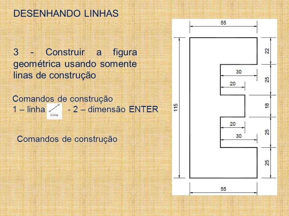 DESENHANDO LINHAS 3 - Construir a figura geométrica usando somente linas de construção Comandos de construção 1 – linha - 2 – dimensão ENTER Comandos de construção