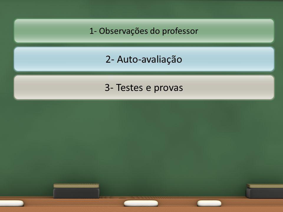 2- Auto-avaliação 3- Testes e provas 1- Observações do professor