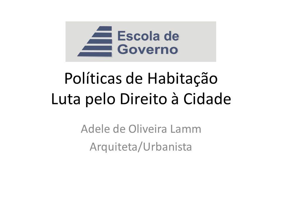 Políticas de Habitação Luta pelo Direito à Cidade Adele de Oliveira Lamm Arquiteta/Urbanista