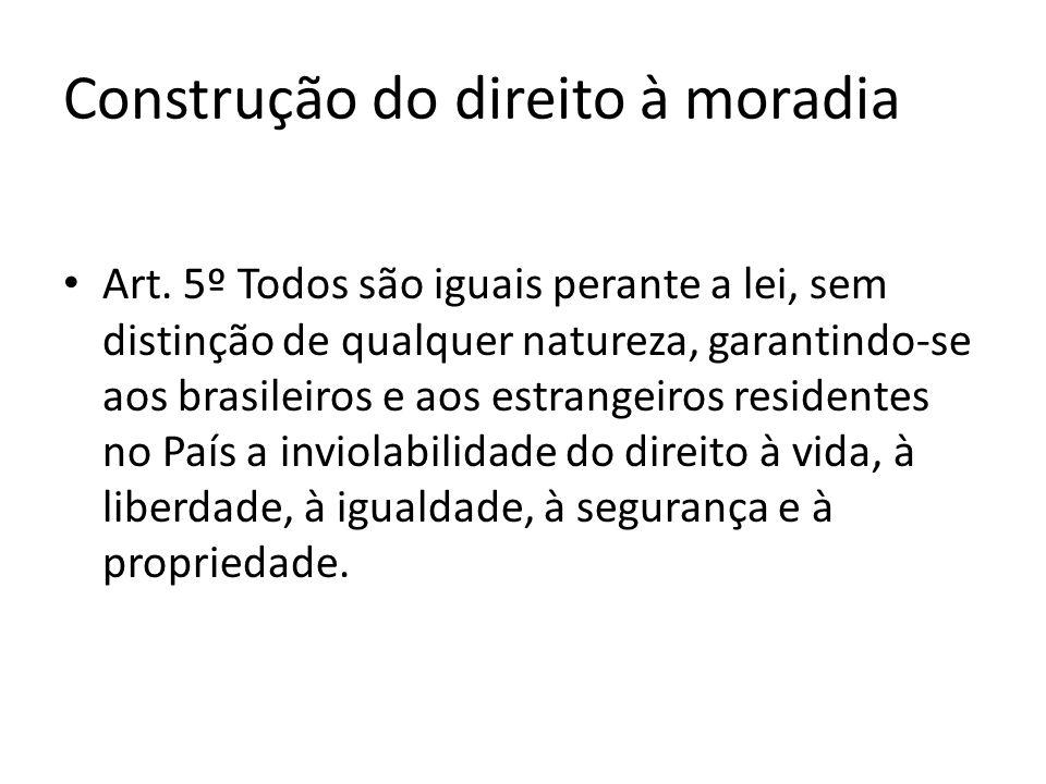 Construção do direito à moradia Art. 5º Todos são iguais perante a lei, sem distinção de qualquer natureza, garantindo-se aos brasileiros e aos estran