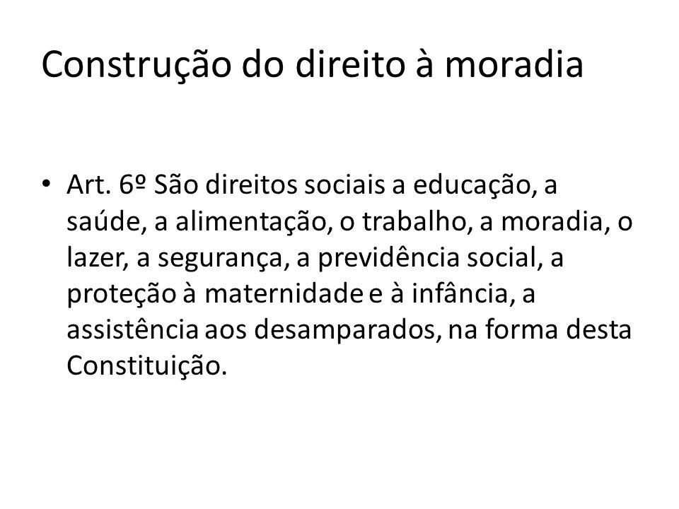 Construção do direito à moradia Art. 6º São direitos sociais a educação, a saúde, a alimentação, o trabalho, a moradia, o lazer, a segurança, a previd
