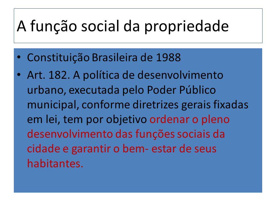 A função social da propriedade Constituição Brasileira de 1988 Art. 182. A política de desenvolvimento urbano, executada pelo Poder Público municipal,