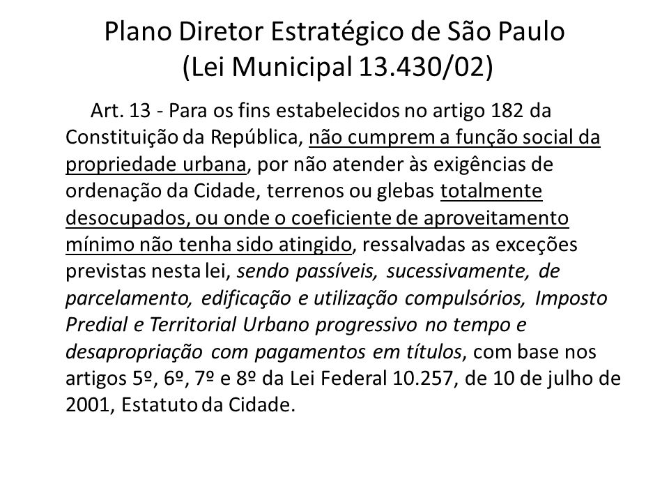 Art. 13 - Para os fins estabelecidos no artigo 182 da Constituição da República, não cumprem a função social da propriedade urbana, por não atender às