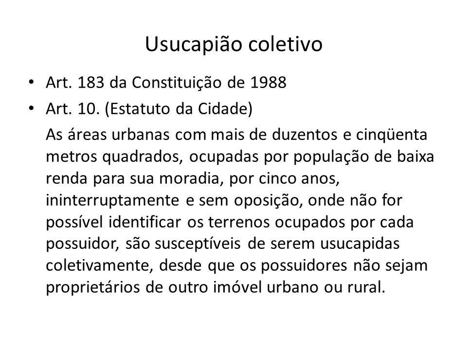 Usucapião coletivo Art. 183 da Constituição de 1988 Art. 10. (Estatuto da Cidade) As áreas urbanas com mais de duzentos e cinqüenta metros quadrados,