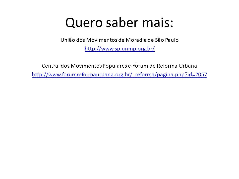 Quero saber mais: União dos Movimentos de Moradia de São Paulo http://www.sp.unmp.org.br/ Central dos Movimentos Populares e Fórum de Reforma Urbana h