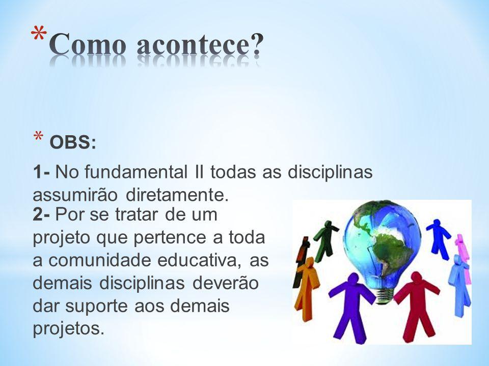 * OBS: 1- No fundamental II todas as disciplinas assumirão diretamente. 2- Por se tratar de um projeto que pertence a toda a comunidade educativa, as