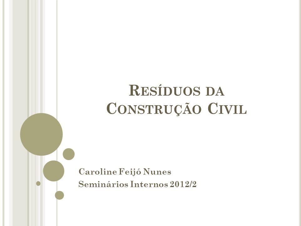 R ESÍDUOS DA C ONSTRUÇÃO C IVIL Caroline Feijó Nunes Seminários Internos 2012/2