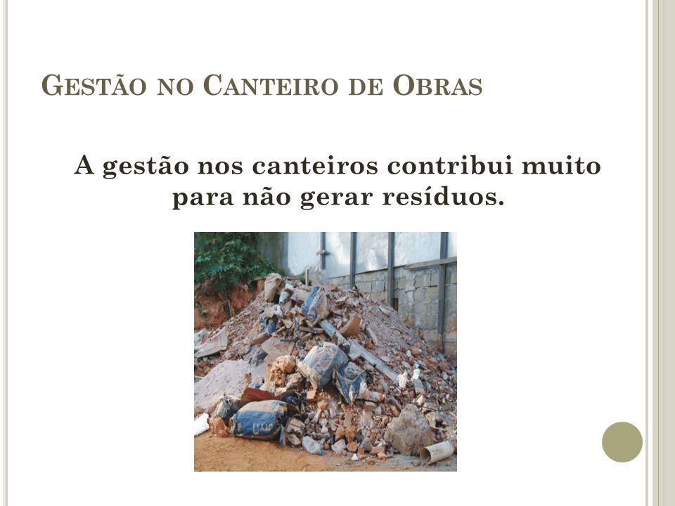G ESTÃO NO C ANTEIRO DE O BRAS A gestão nos canteiros contribui muito para não gerar resíduos.