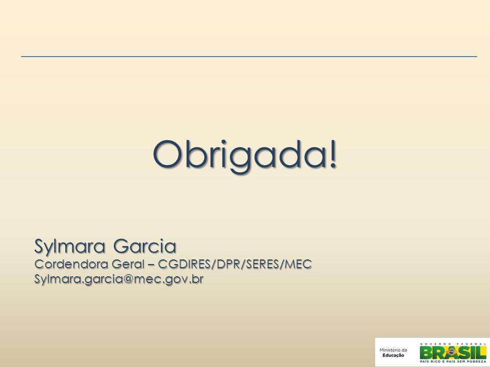 Obrigada! Sylmara Garcia Cordendora Geral – CGDIRES/DPR/SERES/MEC Sylmara.garcia@mec.gov.br