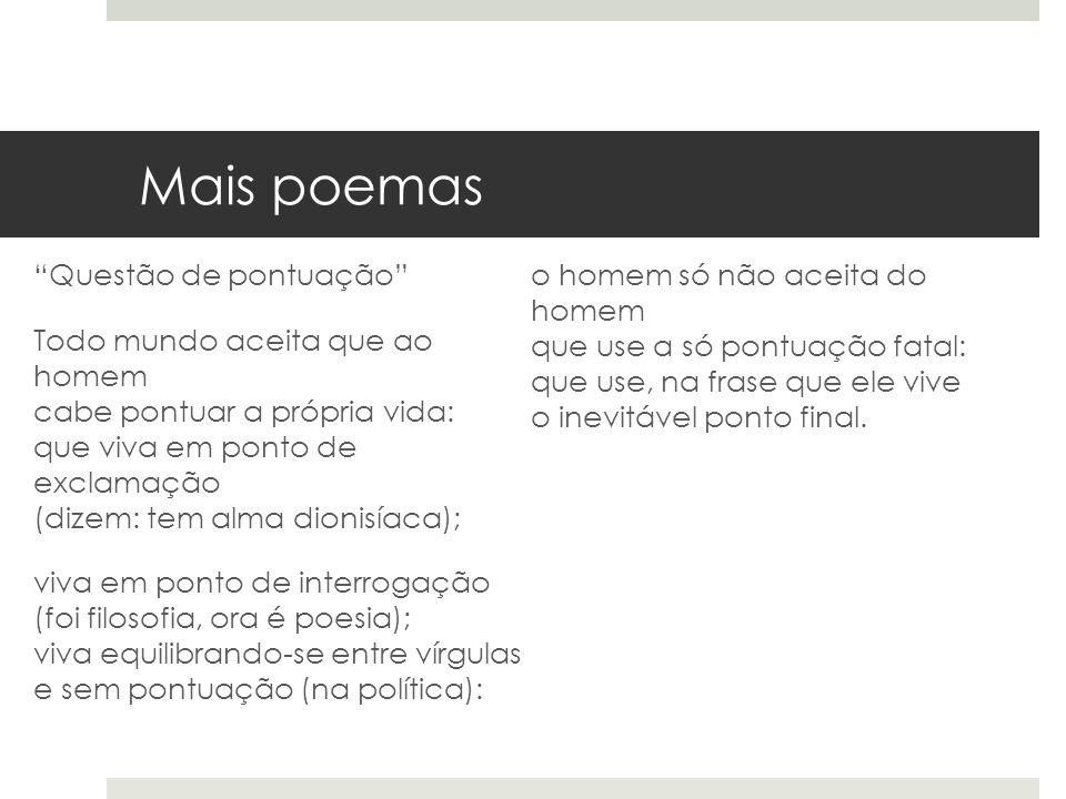 Mais poemas Questão de pontuação Todo mundo aceita que ao homem cabe pontuar a própria vida: que viva em ponto de exclamação (dizem: tem alma dionisía