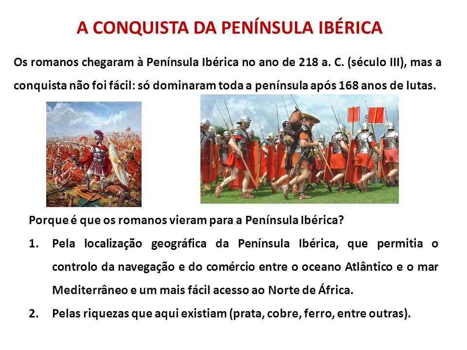 A CONQUISTA DA PENÍNSULA IBÉRICA Os romanos chegaram à Península Ibérica no ano de 218 a. C. (século III), mas a conquista não foi fácil: só dominaram