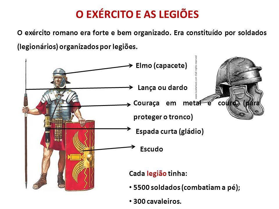 O EXÉRCITO E AS LEGIÕES O exército romano era forte e bem organizado. Era constituído por soldados (legionários) organizados por legiões. Cada legião