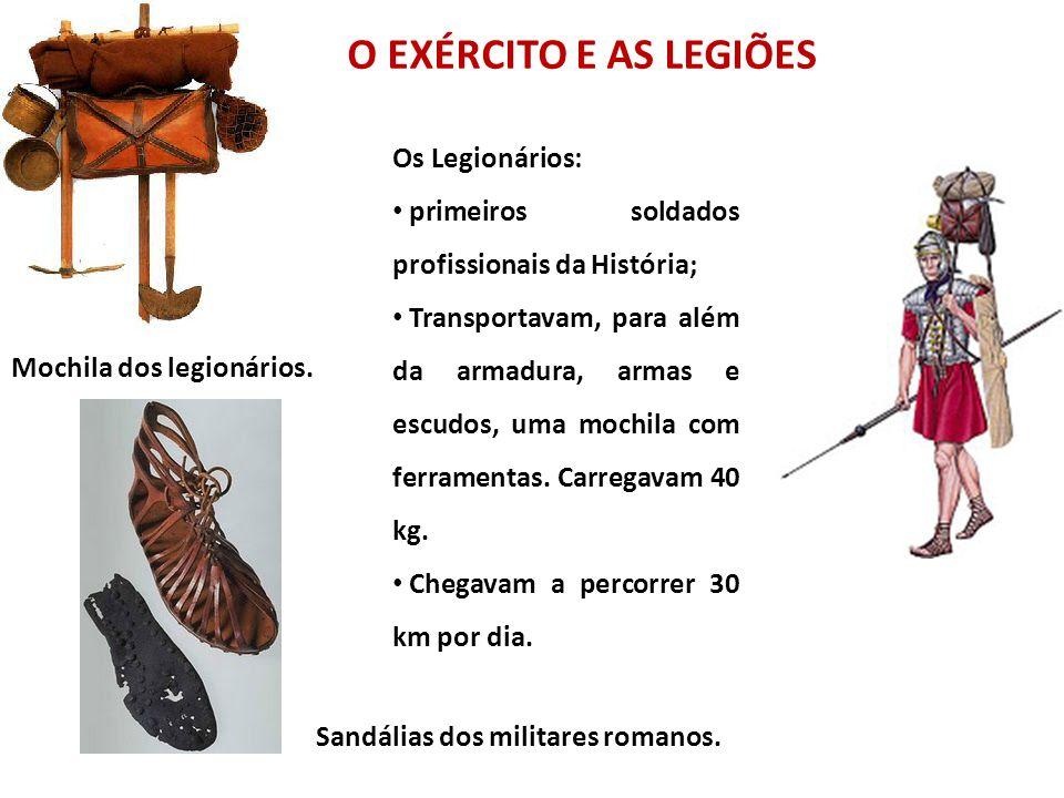 O EXÉRCITO E AS LEGIÕES Sandálias dos militares romanos. Mochila dos legionários. Os Legionários: primeiros soldados profissionais da História; Transp