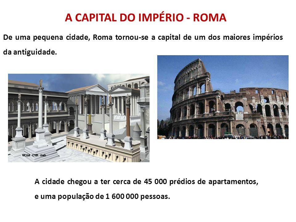 A CAPITAL DO IMPÉRIO - ROMA De uma pequena cidade, Roma tornou-se a capital de um dos maiores impérios da antiguidade. A cidade chegou a ter cerca de