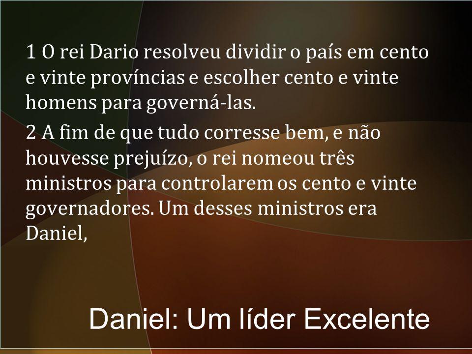 Daniel: Um líder Excelente 1 O rei Dario resolveu dividir o país em cento e vinte províncias e escolher cento e vinte homens para governá-las.
