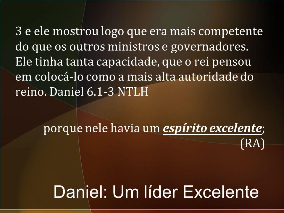 Daniel: Um líder Excelente 3 e ele mostrou logo que era mais competente do que os outros ministros e governadores.