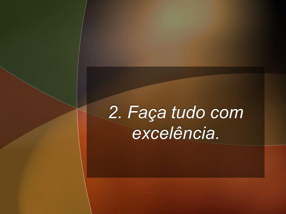 2. Faça tudo com excelência.