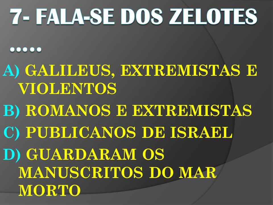 A) GALILEUS, EXTREMISTAS E VIOLENTOS B) ROMANOS E EXTREMISTAS C) PUBLICANOS DE ISRAEL D) GUARDARAM OS MANUSCRITOS DO MAR MORTO