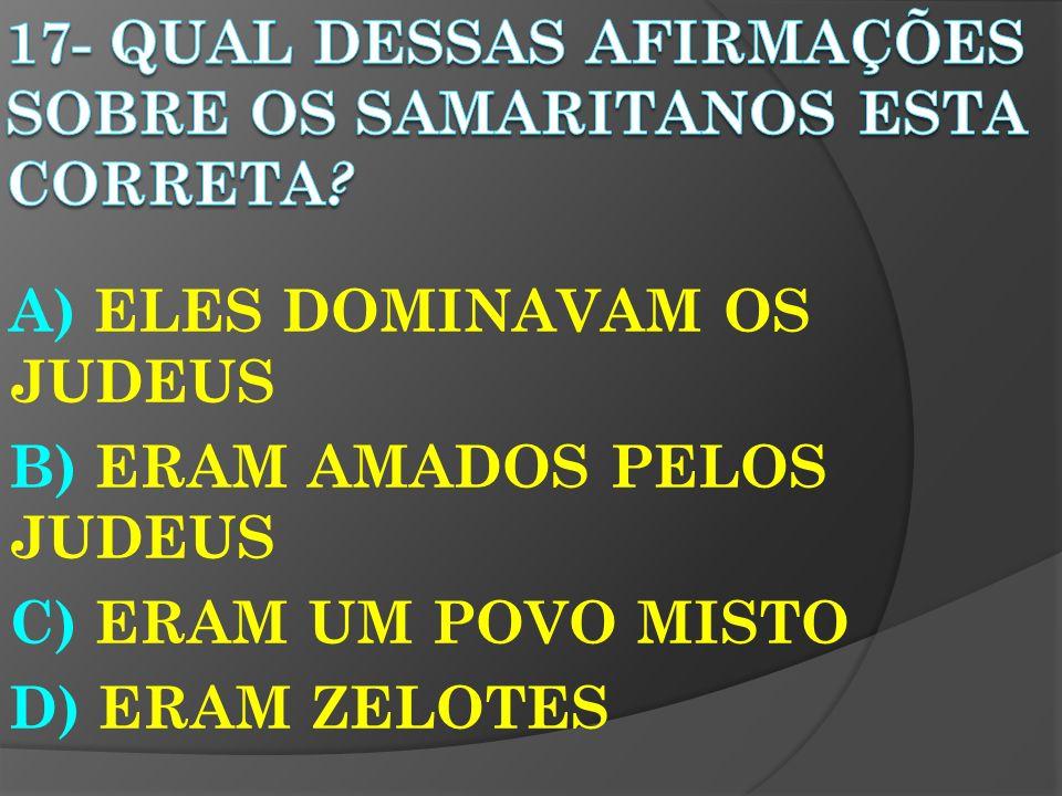 A) ELES DOMINAVAM OS JUDEUS B) ERAM AMADOS PELOS JUDEUS C) ERAM UM POVO MISTO D) ERAM ZELOTES