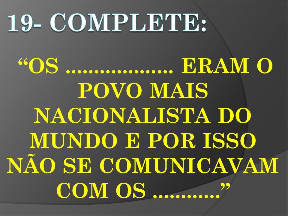 OS................... ERAM O POVO MAIS NACIONALISTA DO MUNDO E POR ISSO NÃO SE COMUNICAVAM COM OS............