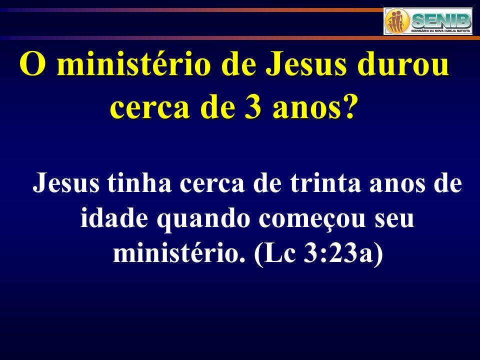 O ministério de Jesus durou cerca de 3 anos? Jesus tinha cerca de trinta anos de idade quando começou seu ministério. (Lc 3:23a)
