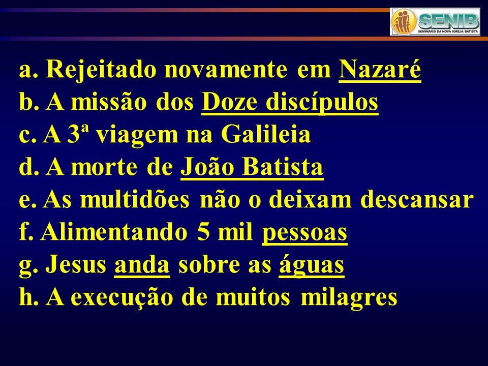 a. Rejeitado novamente em Nazaré b. A missão dos Doze discípulos c. A 3ª viagem na Galileia d. A morte de João Batista e. As multidões não o deixam de